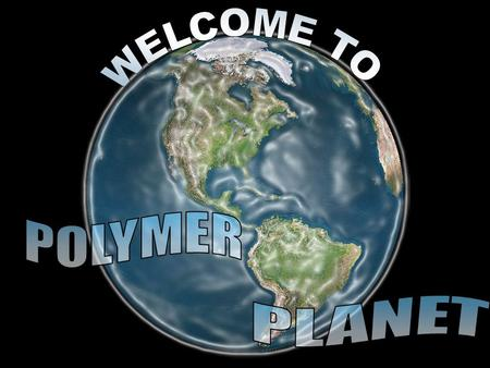 WELCOME TO POLYMER PLANET.