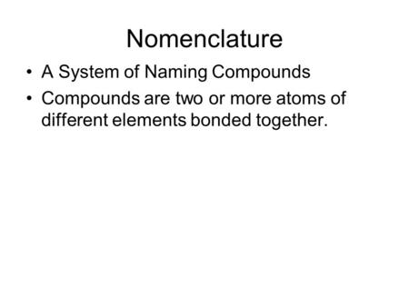 Nomenclature A System of Naming Compounds Compounds are two or more atoms of different elements bonded together.