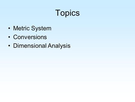 Topics Metric System Conversions Dimensional Analysis.