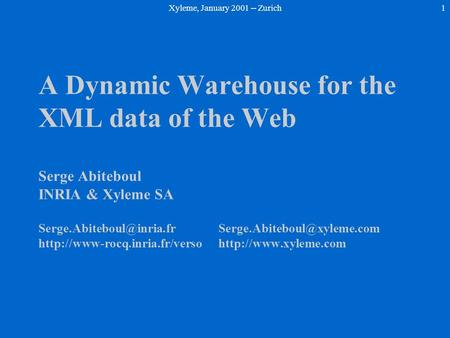 Xyleme, January 2001 -- Zurich1 A Dynamic Warehouse for the XML data of the Web Serge Abiteboul INRIA & Xyleme SA