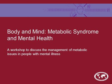 Body and Mind: Metabolic Syndrome and Mental Health A workshop to discuss the management of metabolic issues in people with mental illness.