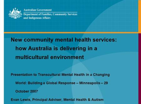 New community mental health services: how Australia is delivering in a multicultural environment Presentation to Transcultural Mental Health in a Changing.