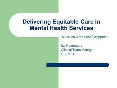 Delivering Equitable Care in Mental Health Services A Clinical Area Based Approach Itai Nyamatore Clinical Team Manager O.B.M.H.