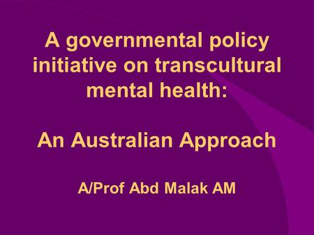 A governmental policy initiative on transcultural mental health: An Australian Approach A/Prof Abd Malak AM.