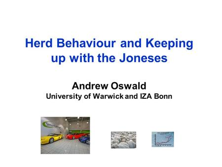 Herd Behaviour and Keeping up with the Joneses Andrew Oswald University of Warwick and IZA Bonn.