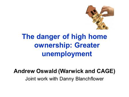 The danger of high home ownership: Greater unemployment Andrew Oswald (Warwick and CAGE) Joint work with Danny Blanchflower.