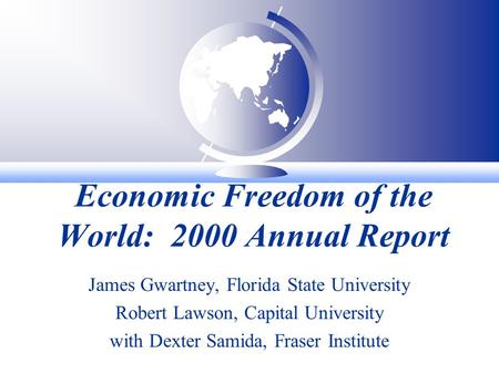 Economic Freedom of the World: 2000 Annual Report James Gwartney, Florida State University Robert Lawson, Capital University with Dexter Samida, Fraser.