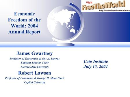 Economic Freedom of the World: 2004 Annual Report James Gwartney Professor of Economics & Gus A. Stavros Eminent Scholar Chair Florida State University.