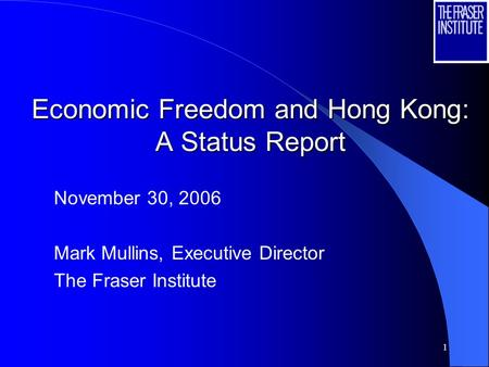 1 Economic Freedom and Hong Kong: A Status Report November 30, 2006 Mark Mullins, Executive Director The Fraser Institute.