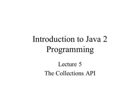 Introduction to Java 2 Programming Lecture 5 The Collections API.