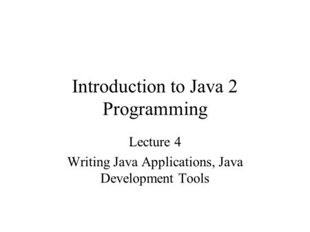 Introduction to Java 2 Programming Lecture 4 Writing Java Applications, Java Development Tools.