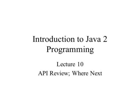 Introduction to Java 2 Programming Lecture 10 API Review; Where Next.