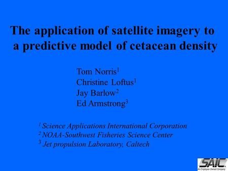 The application of satellite imagery to a predictive model of cetacean density Tom Norris 1 Christine Loftus 1 Jay Barlow 2 Ed Armstrong 3 1 Science Applications.
