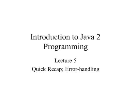 Introduction to Java 2 Programming Lecture 5 Quick Recap; Error-handling.