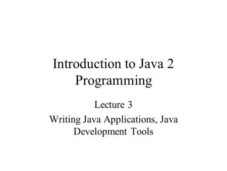 Introduction to Java 2 Programming Lecture 3 Writing Java Applications, Java Development Tools.
