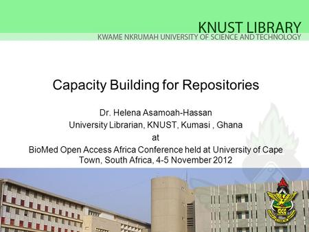 Capacity Building for Repositories Dr. Helena Asamoah-Hassan University Librarian, KNUST, Kumasi, Ghana at BioMed Open Access Africa Conference held at.