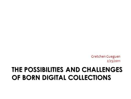 THE POSSIBILITIES AND CHALLENGES OF BORN DIGITAL COLLECTIONS Gretchen Gueguen 2/25/2011.