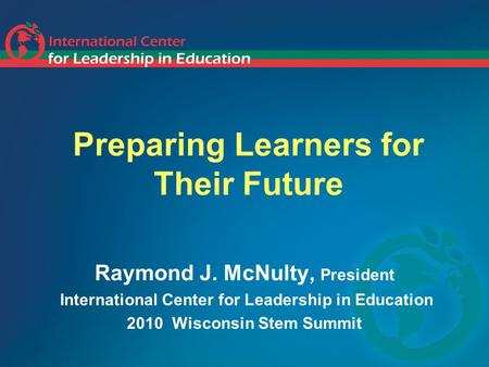 Preparing Learners for Their Future Raymond J. McNulty, President International Center for Leadership in Education 2010 Wisconsin Stem Summit.