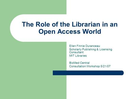 The Role of the Librarian in an Open Access World Ellen Finnie Duranceau Scholarly Publishing & Licensing Consultant MIT Libraries BioMed Central Consultation.