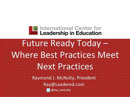 Future Ready Today – Where Best Practices Meet Next Practices Raymond J. McNulty,