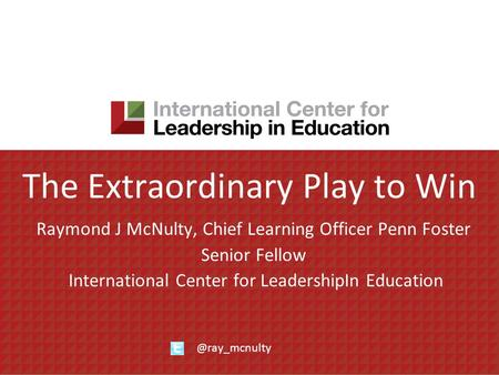 The Extraordinary Play to Win Raymond J McNulty, Chief Learning Officer Penn Foster Senior Fellow International Center for LeadershipIn