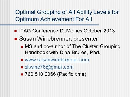 Optimal Grouping of All Ability Levels for Optimum Achievement For All ITAG Conference DeMoines,October 2013 Susan Winebrenner, presenter MS and co-author.