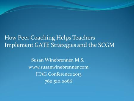 How Peer Coaching Helps Teachers Implement GATE Strategies and the SCGM Susan Winebrenner, M.S. www.susanwinebrenner.com ITAG Conference 2013 760.510.0066.