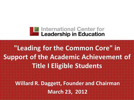 Leading <strong>for</strong> the Common Core in Support of the Academic Achievement of Title I Eligible <strong>Students</strong> Willard R. Daggett, Founder and Chairman March 23, 2012.