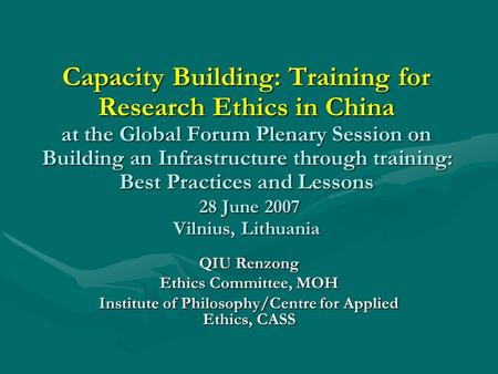 Capacity Building: Training for Research Ethics in China at the Global Forum Plenary Session on Building an Infrastructure through training: Best Practices.