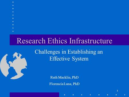 1 Research Ethics Infrastructure Challenges in Establishing an Effective System 1 Ruth Macklin, PhD Florencia Luna, PhD.