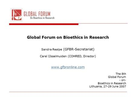 Global Forum on Bioethics in Research Sandra Realpe (GFBR-Secretariat) Carel IJsselmuiden (COHRED, Director) www.gfbronline.com The 8th Global Forum -