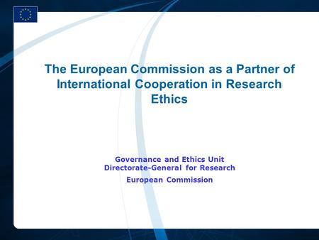 The European Commission as a Partner of International Cooperation in Research Ethics Governance and Ethics Unit Directorate-General for Research European.