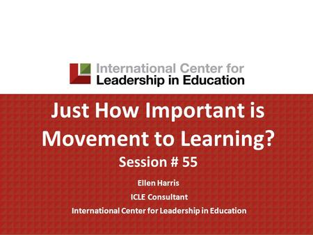 Just How Important is Movement to Learning? Session # 55 Ellen Harris ICLE Consultant International Center for Leadership in Education.