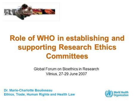 Dr. Marie-Charlotte Bouësseau Ethics, Trade, Human Rights and Health Law Role of WHO in establishing and supporting Research Ethics Committees Global Forum.