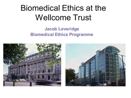 Biomedical Ethics at the Wellcome Trust Jacob Leveridge Biomedical Ethics Programme.