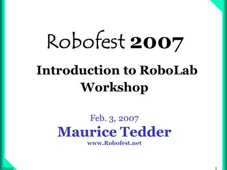 1chung Robofest 2007 Introduction to RoboLab Workshop Feb. 3, 2007 Maurice Tedder www.Robofest.net.