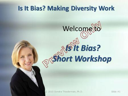 Is It Bias? Making Diversity Work Is It Bias? Short Workshop Welcome to Is It Bias? Short Workshop © 2010 Sondra Thiederman, Ph.D.Slide #1.