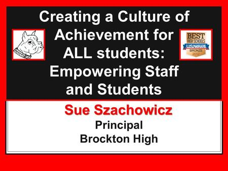 Creating a Culture of Achievement for ALL students: Empowering Staff and Students Sue Szachowicz Sue Szachowicz Principal Brockton High.