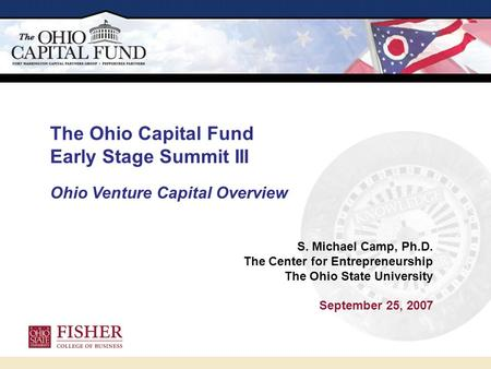 S. Michael Camp, Ph.D. The Center for Entrepreneurship The Ohio State University September 25, 2007 The Ohio Capital Fund Early Stage Summit III Ohio Venture.