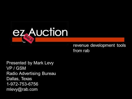 Revenue development tools from rab Presented by Mark Levy VP / GSM Radio Advertising Bureau Dallas, Texas 1-972-753-6756