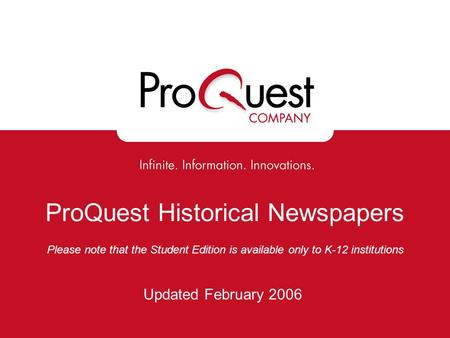 ProQuest Historical Newspapers Please note that the Student Edition is available only to K-12 institutions Updated February 2006.