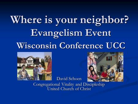 Where is your neighbor? Evangelism Event Wisconsin Conference UCC David Schoen Congregational Vitality and Discipleship United Church of Christ.