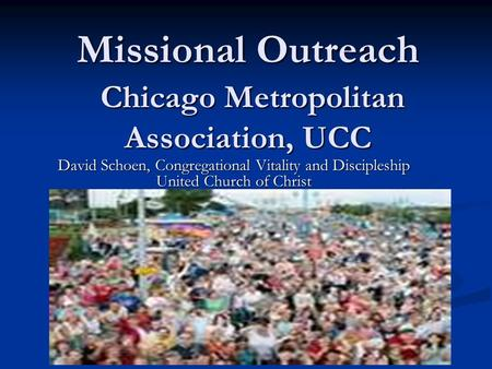 Missional Outreach Chicago Metropolitan Association, UCC Missional Outreach Chicago Metropolitan Association, UCC David Schoen, Congregational Vitality.