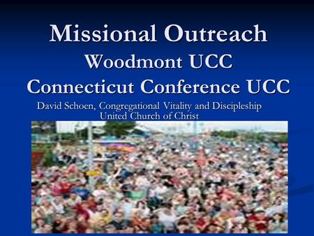 Missional Outreach Woodmont UCC Connecticut Conference UCC Missional Outreach Woodmont UCC Connecticut Conference UCC David Schoen, Congregational Vitality.