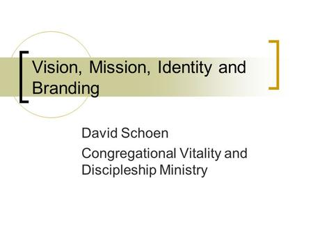 Vision, Mission, Identity and Branding David Schoen Congregational Vitality and Discipleship Ministry.