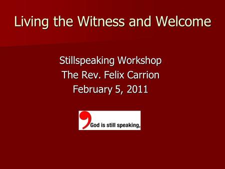 Living the Witness and Welcome Stillspeaking Workshop The Rev. Felix Carrion February 5, 2011.