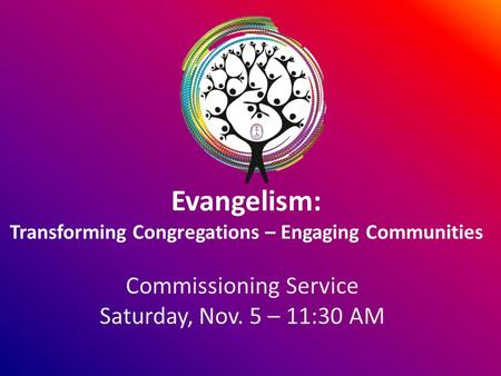 Evangelism: Transforming Congregations – Engaging Communities Commissioning Service Saturday, Nov. 5 – 11:30 AM.