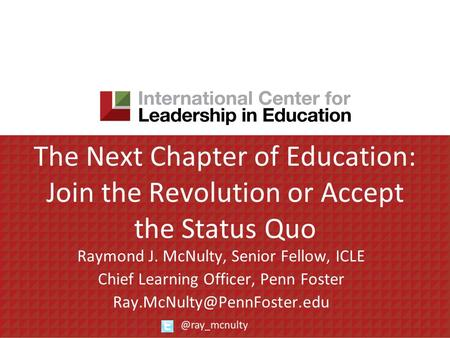 The Next Chapter of Education: Join the Revolution or Accept the Status Quo Raymond J. McNulty, Senior Fellow, ICLE Chief Learning Officer, Penn Foster.