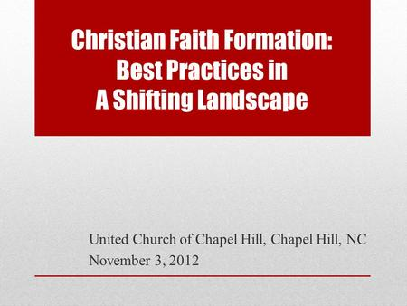 Christian Faith Formation: Best Practices in A Shifting Landscape United Church of Chapel Hill, Chapel Hill, NC November 3, 2012.