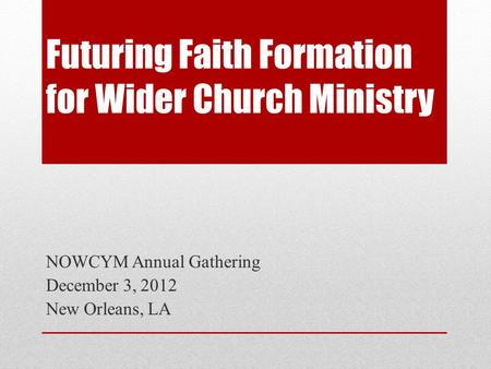 Futuring Faith Formation for Wider Church Ministry NOWCYM Annual Gathering December 3, 2012 New Orleans, LA.
